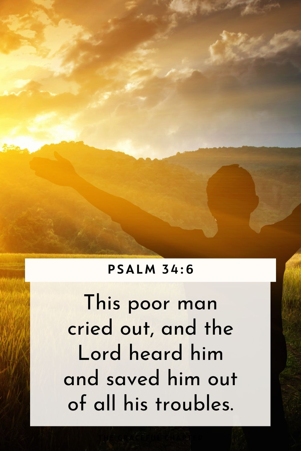 This poor man cried out, and the Lord heard him and saved him out of all his troubles. Psalm 34:6