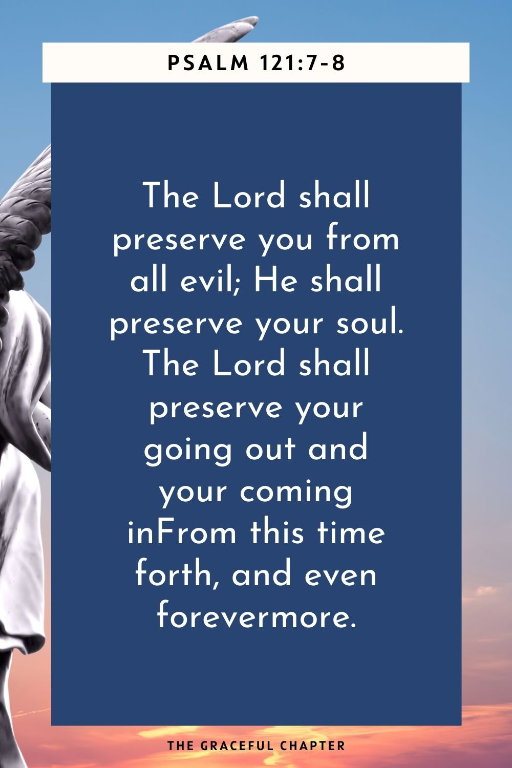 The Lord shall preserve you from all evil; He shall preserve your soul. The Lord shall preserve your going out and your coming in From this time forth, and even forevermore. Psalm 121:7-8