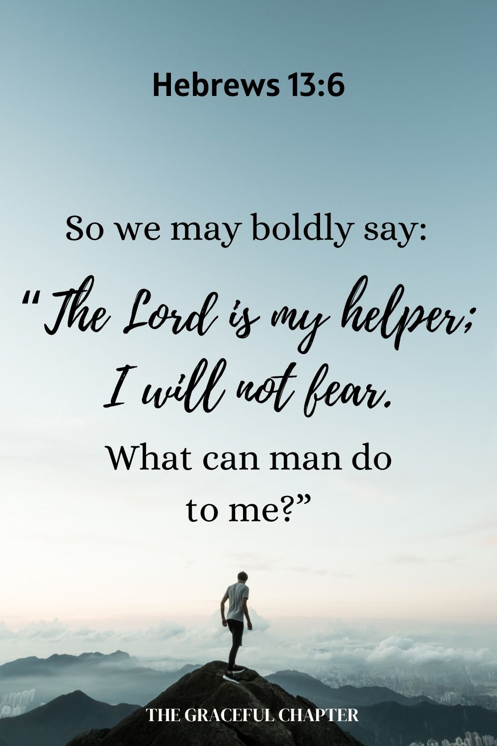 "So we may boldly say: ""The Lord is my helper; I will not fear. What can man do to me?"" Hebrews 13:6"