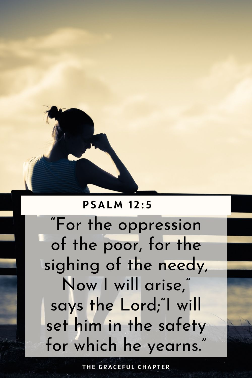 """For the oppression of the poor, for the sighing of the needy, Now I will arise,"" says the Lord; ""I will set him in the safety for which he yearns."" Psalm 12:5"