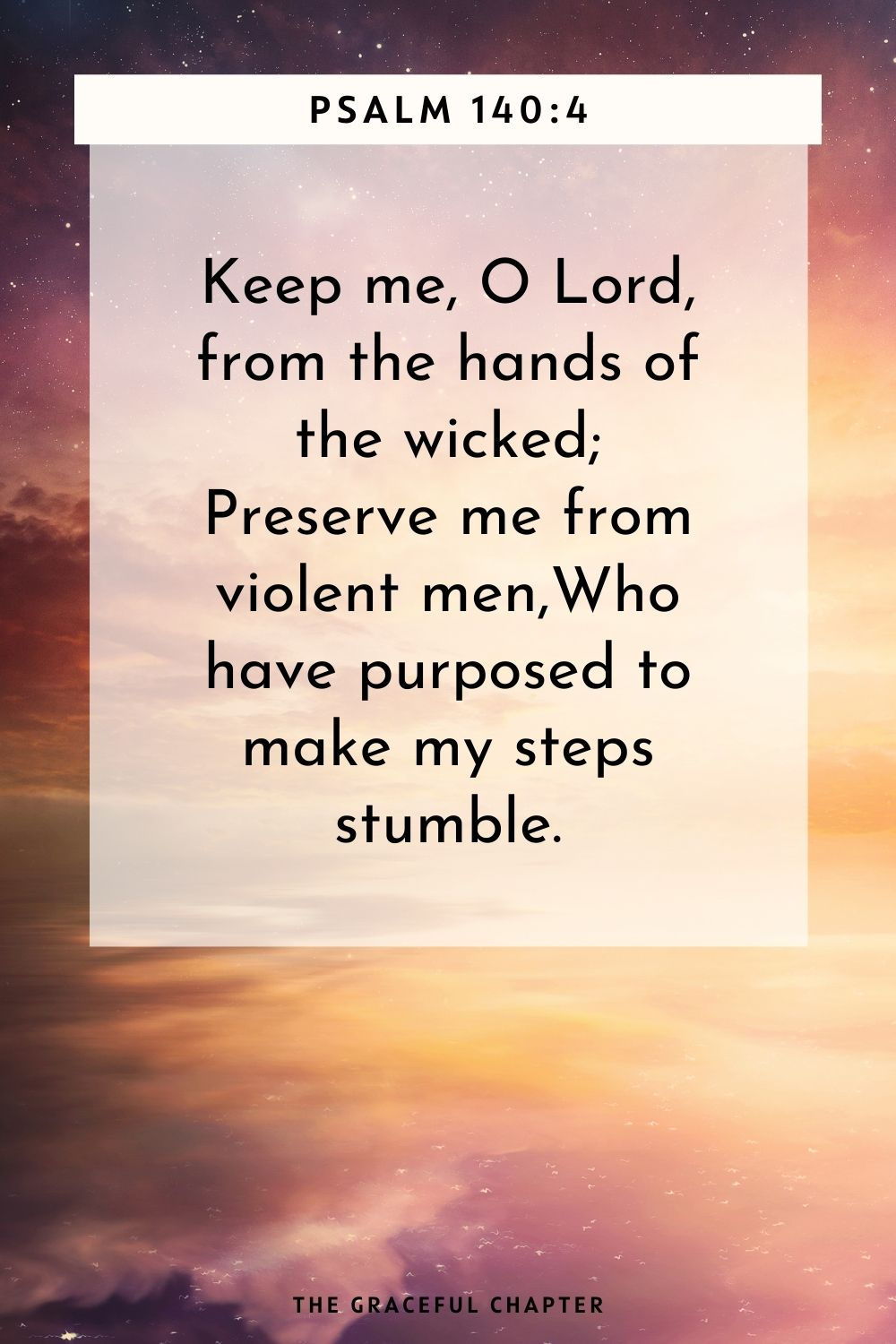 Keep me, O Lord, from the hands of the wicked; Preserve me from violent men, Who have purposed to make my steps stumble. Psalm 140:4
