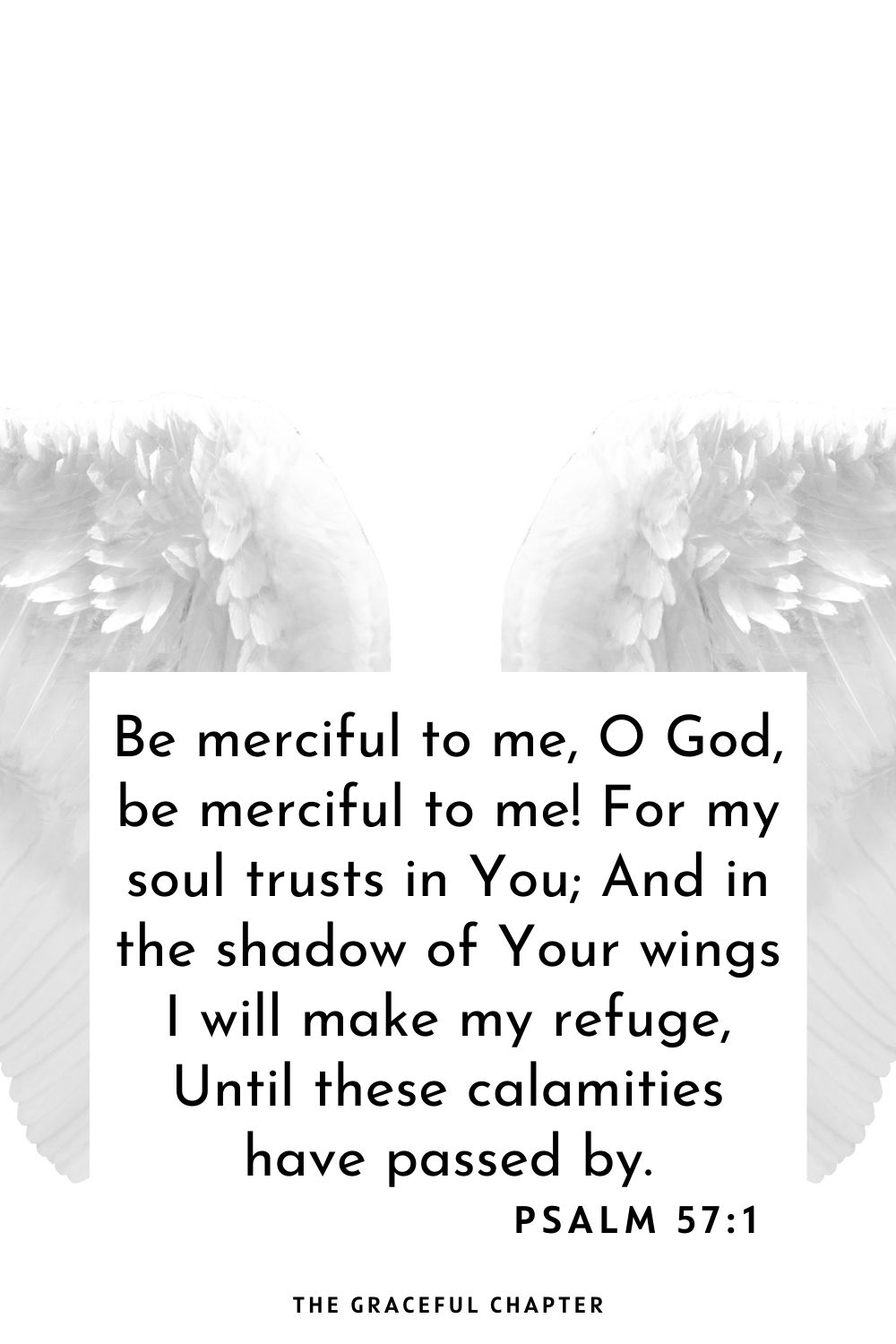 Be merciful to me, O God, be merciful to me! For my soul trusts in You; And in the shadow of Your wings I will make my refuge, Until these calamities have passed by. Psalm 57:1