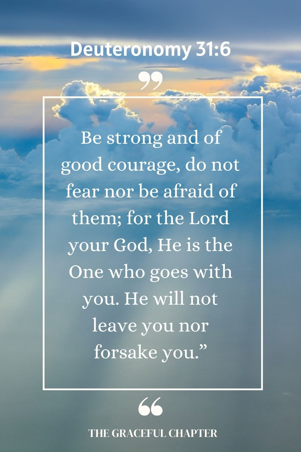 "Be strong and of good courage, do not fear nor be afraid of them; for the Lord your God, He is the One who goes with you. He will not leave you nor forsake you."" Deuteronomy 31:6"