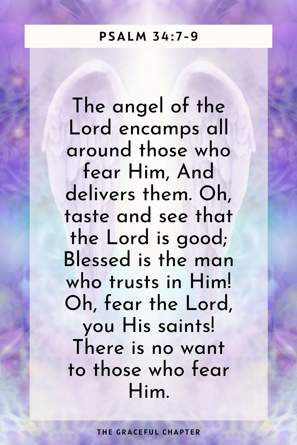 Oh, fear the Lord, you His saints! There is no want to those who fear Him. Psalm 34:7-9