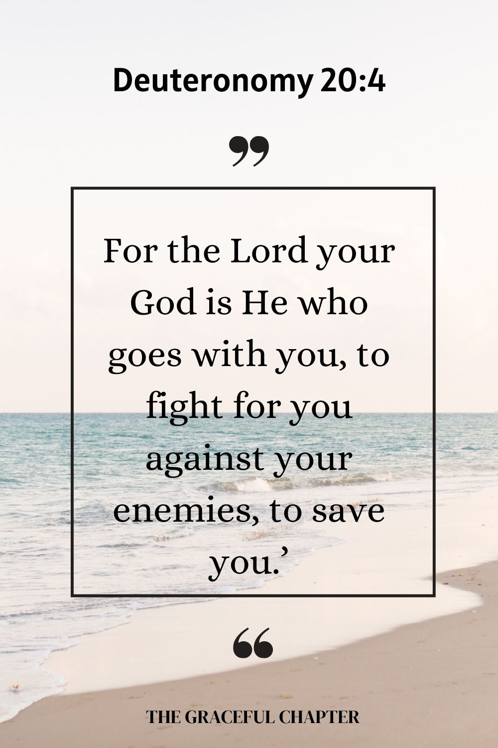 For the Lord your God is He who goes with you, to fight for you against your enemies, to save you.' Deuteronomy 20:4