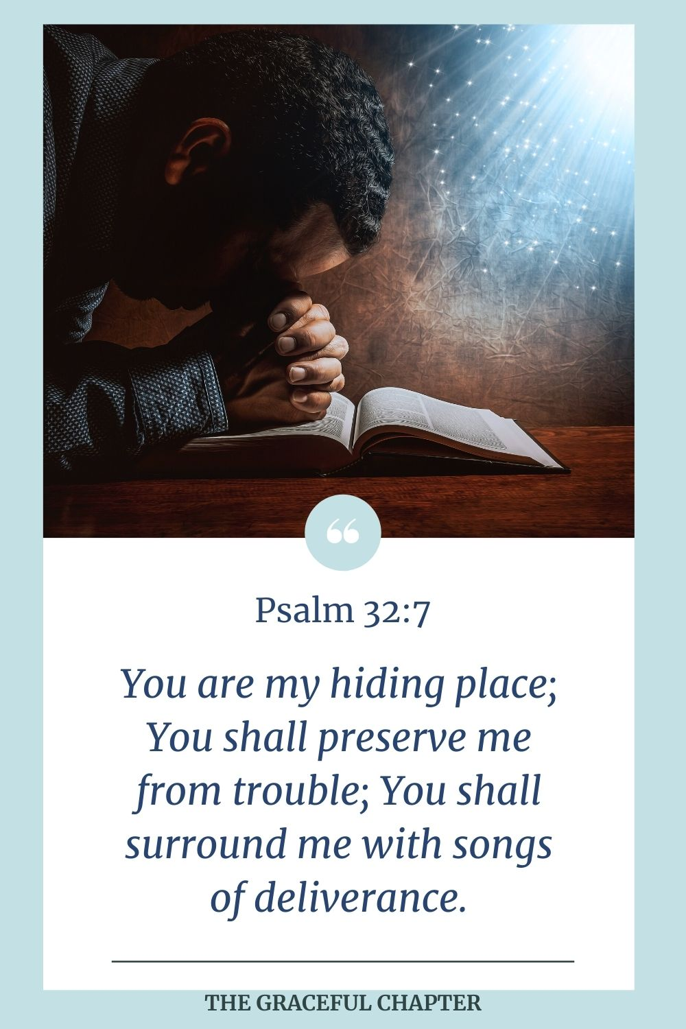 You are my hiding place; You shall preserve me from trouble; You shall surround me with songs of deliverance. Psalm 32:7