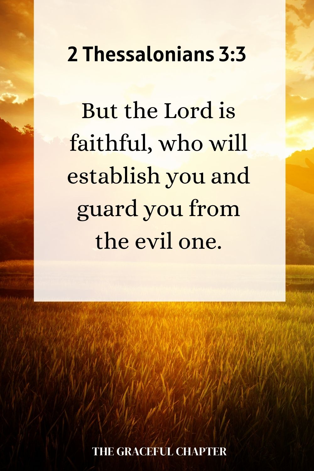 But the Lord is faithful, who will establish you and guard you from the evil one. 2 Thessalonians 3:3