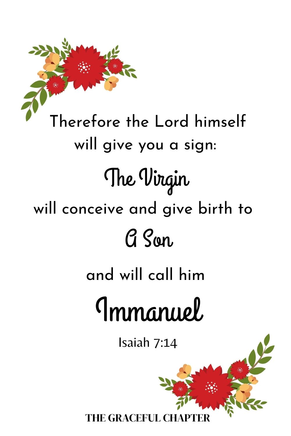 Therefore the Lord himself will give you a sign: The virgin will conceive and give birth to a son, and will call him Immanuel. Isaiah 7:14