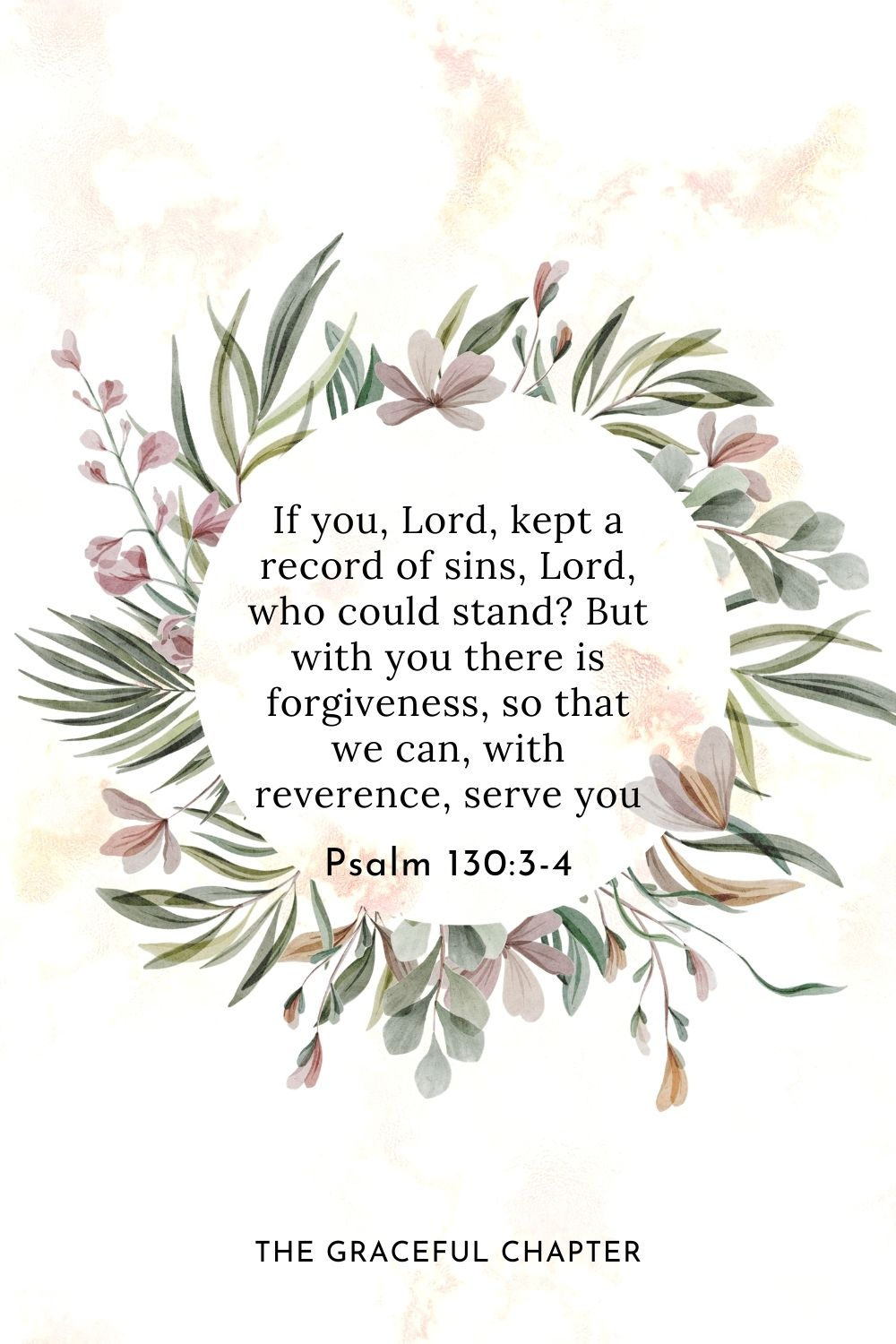 If you, Lord, kept a record of sins, Lord, who could stand? But with you there is forgiveness, so that we can, with reverence, serve you Psalm 130:3-4
