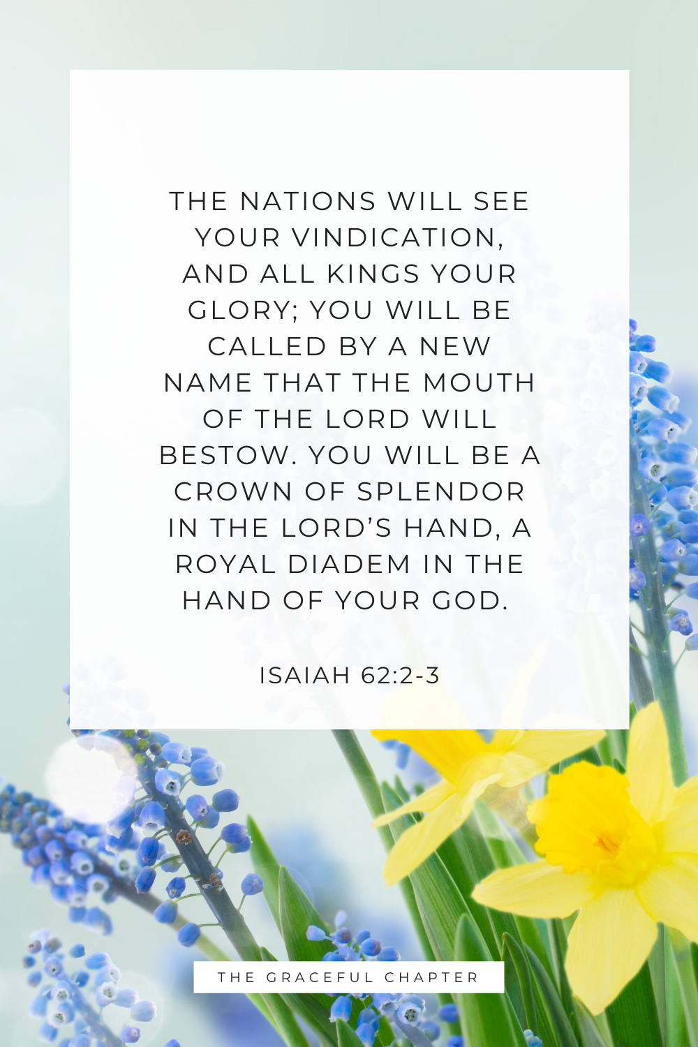 The nations will see your vindication, and all kings your glory; you will be called by a new name that the mouth of the Lord will bestow. You will be a crown of splendor in the Lord's hand, a royal diadem in the hand of your God. Isaiah 62:2-3