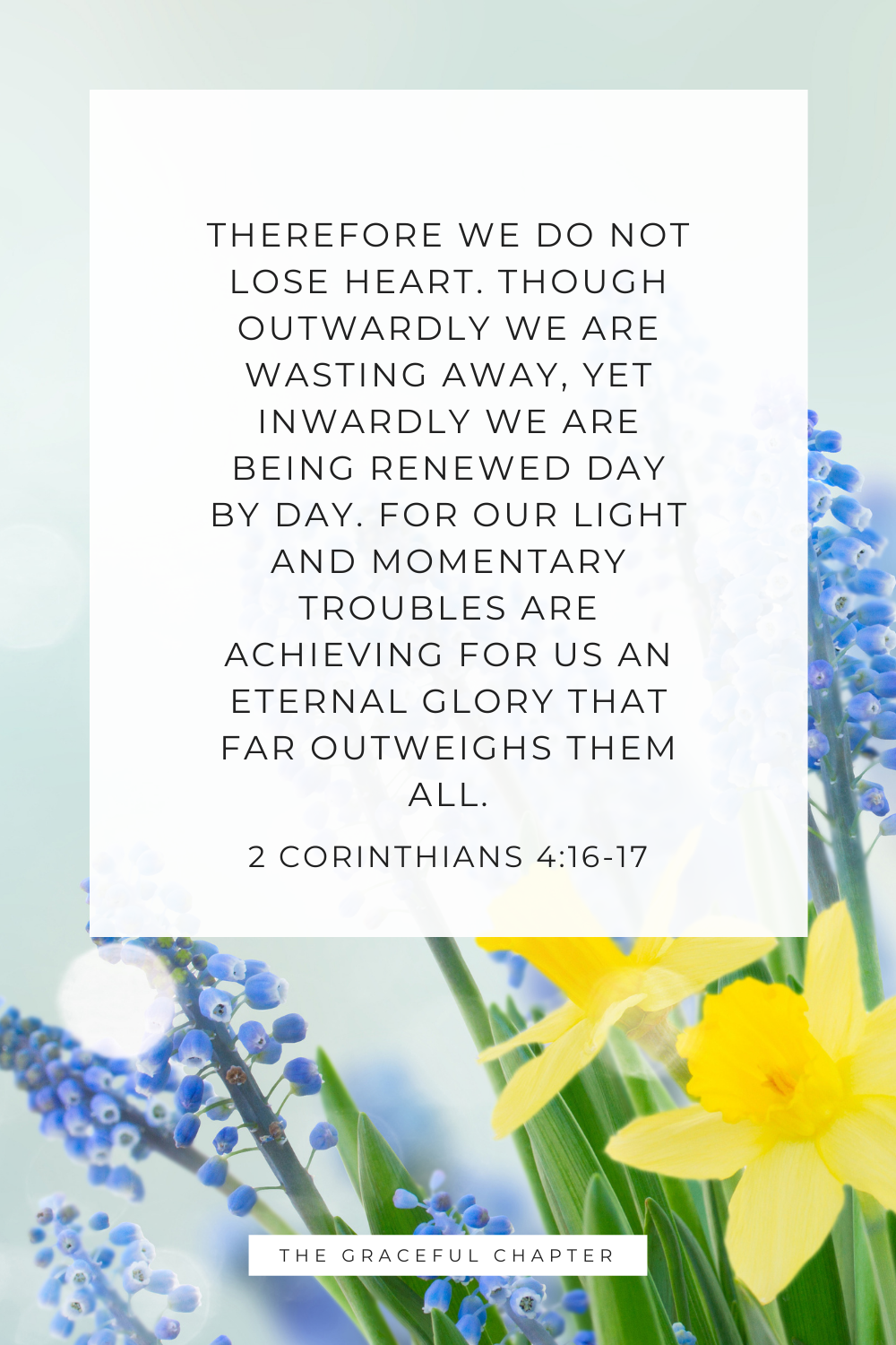 Therefore we do not lose heart. Though outwardly we are wasting away, yet inwardly we are being renewed day by day. For our light and momentary troubles are achieving for us an eternal glory that far outweighs them all. 2 Corinthians 4:16-17