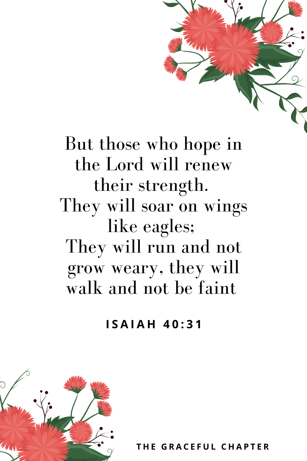 But those who hope in the Lord will renew their strength. They will soar on wings like eagles; they will run and not grow weary, they will walk and not be faint Isaiah 40:31