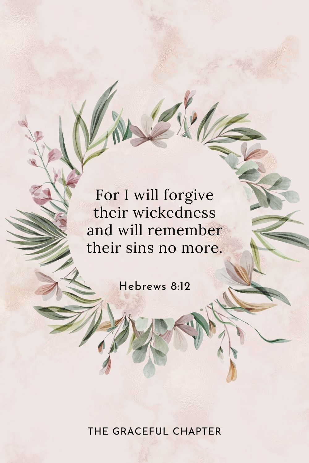 For I will forgive their wickedness and will remember their sins no more.
