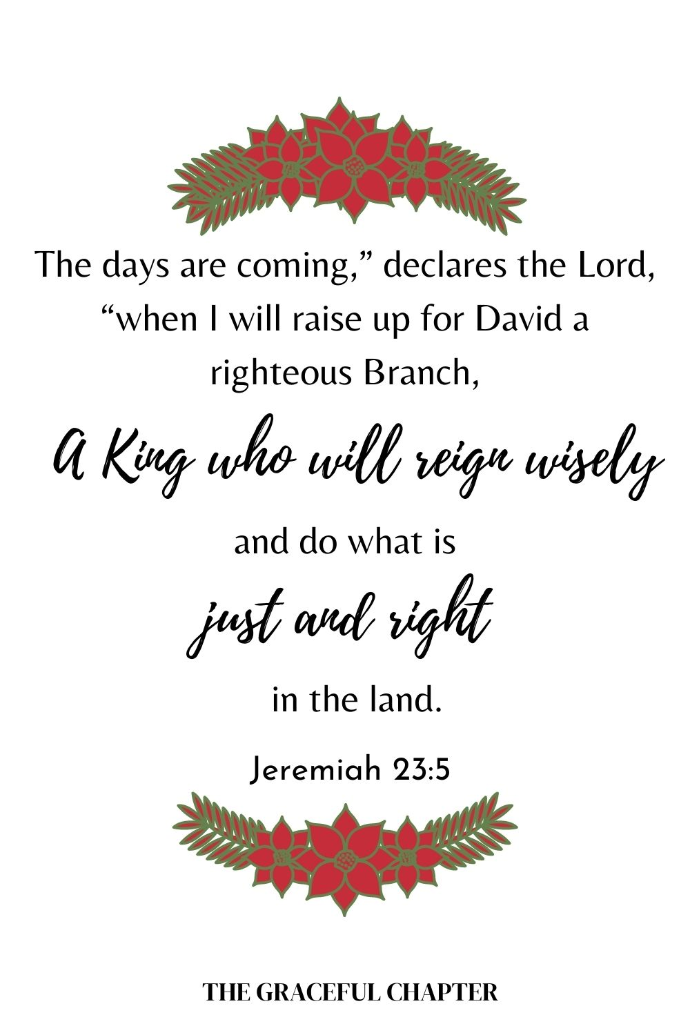 "The days are coming,"" declares the Lord, ""when I will raise up for David a righteous Branch, a King who will reign wisely and do what is just and right in the land. Jeremiah 23:5"