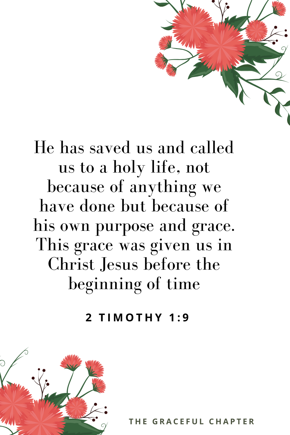 He has saved us and called us to a holy life, not because of anything we have done but because of his own purpose and grace. This grace was given us in Christ Jesus before the beginning of time 2 Timothy 1:9