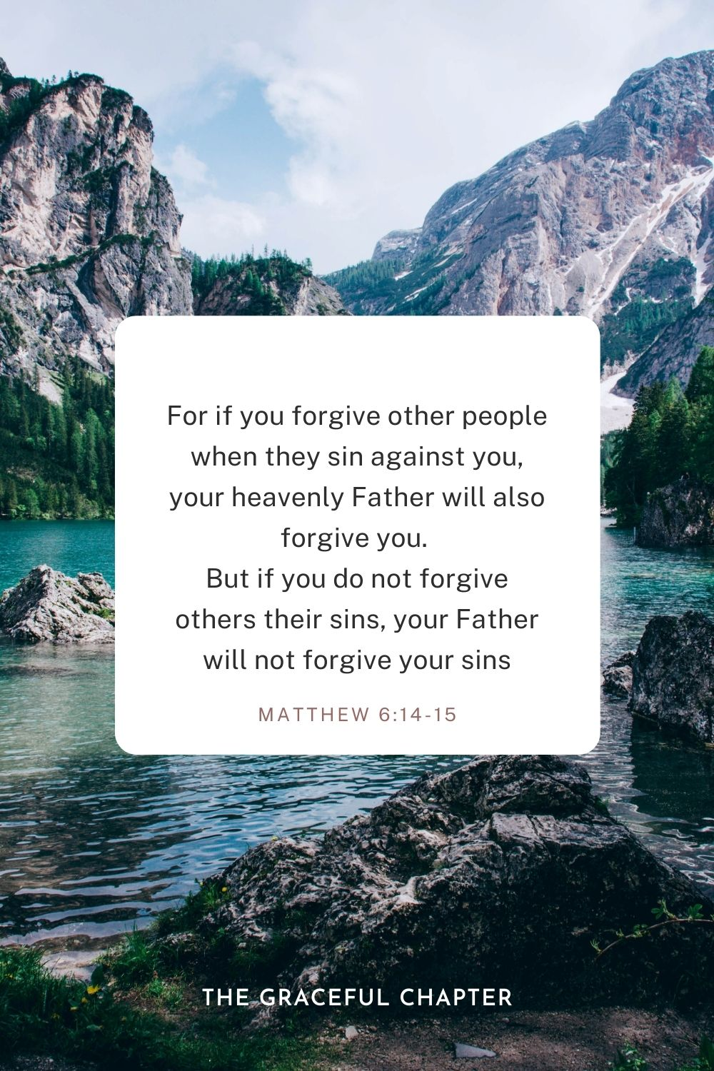 For if you forgive other people when they sin against you, your heavenly Father will also forgive you. But if you do not forgive others their sins, your Father will not forgive your sins Matthew 6:14-15