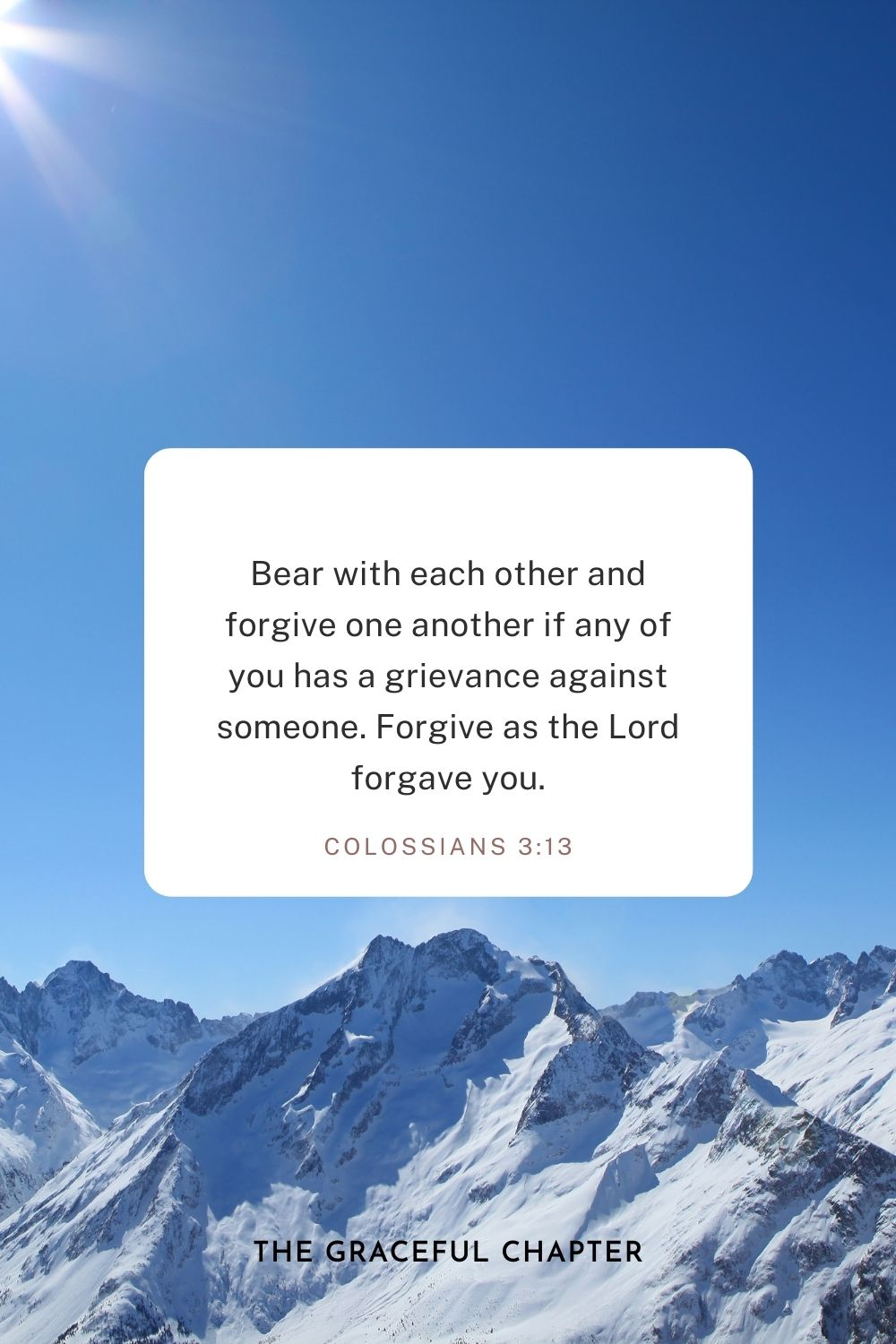 Bear with each other and forgive one another if any of you has a grievance against someone. Forgive as the Lord forgave you. Colossians 3:13