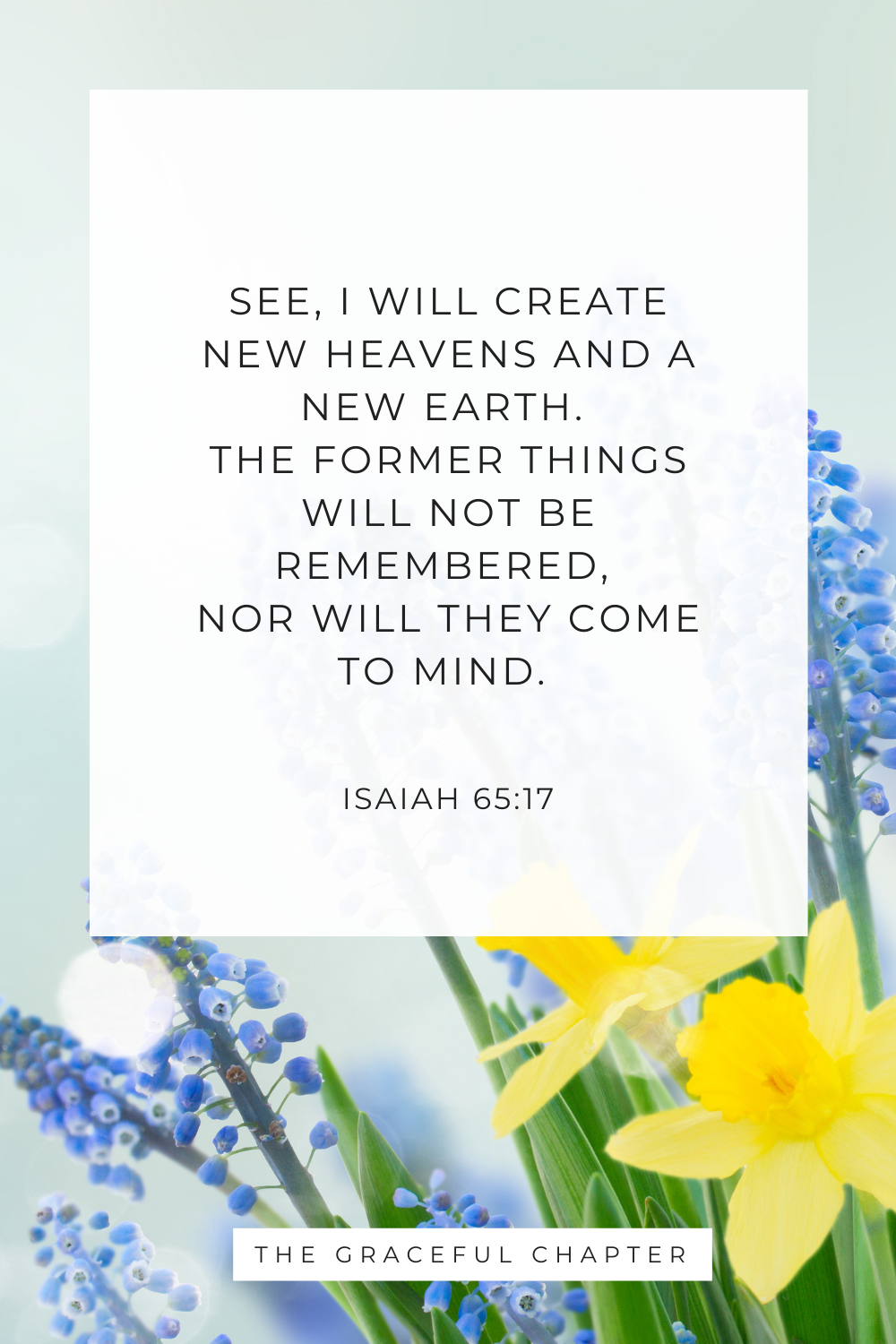 See, I will create new heavens and a new earth. The former things will not be remembered, nor will they come to mind. Isaiah 65:17