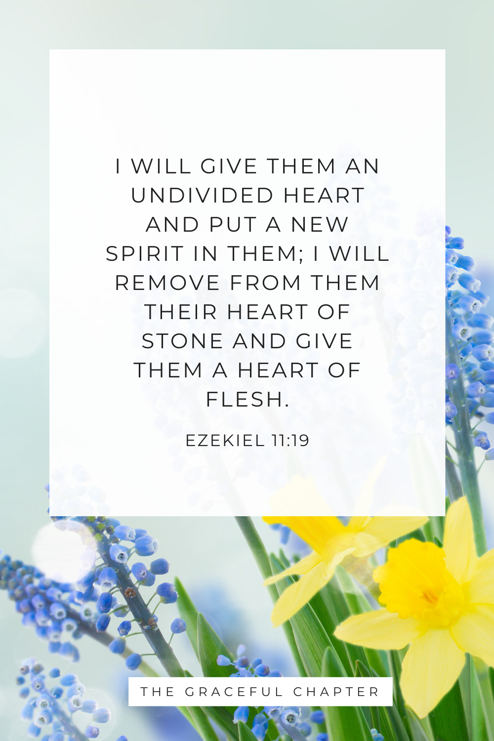 I will give them an undivided heart and put a new spirit in them; I will remove from them their heart of stone and give them a heart of flesh. Ezekiel 11:19