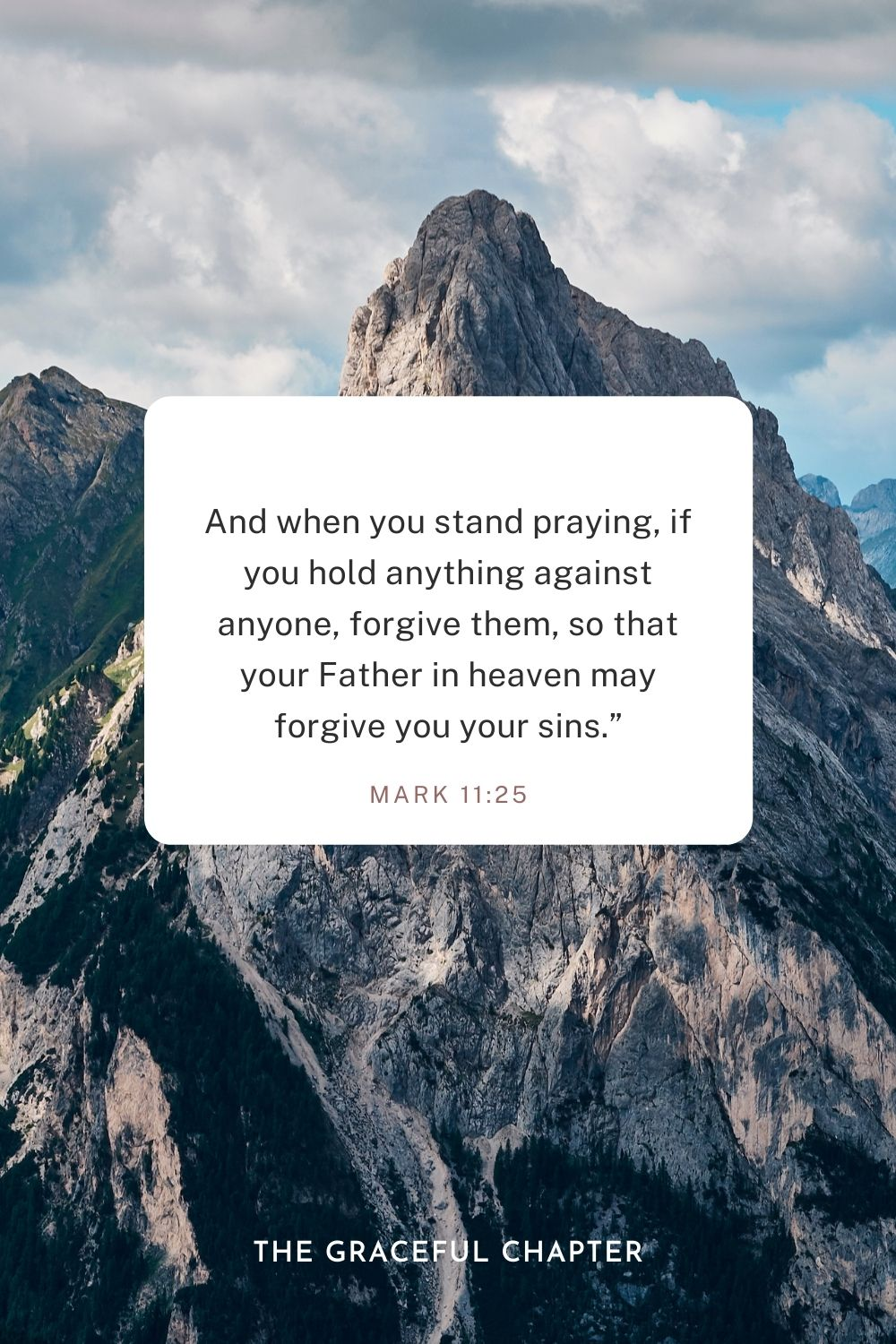 "And when you stand praying, if you hold anything against anyone, forgive them, so that your Father in heaven may forgive you your sins."" Mark 11:25"