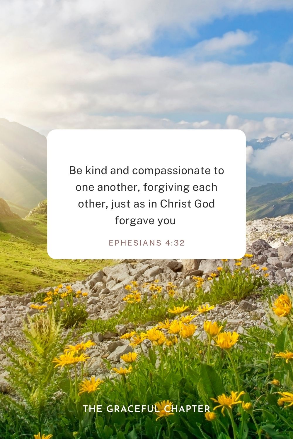 Be kind and compassionate to one another, forgiving each other, just as in Christ God forgave you Ephesians 4:32