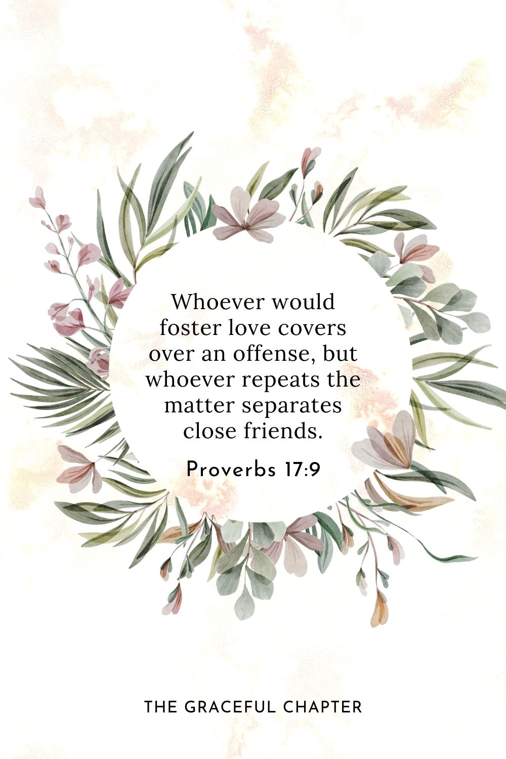 Whoever would foster love covers over an offense, but whoever repeats the matter separates close friends. Proverbs 17:9