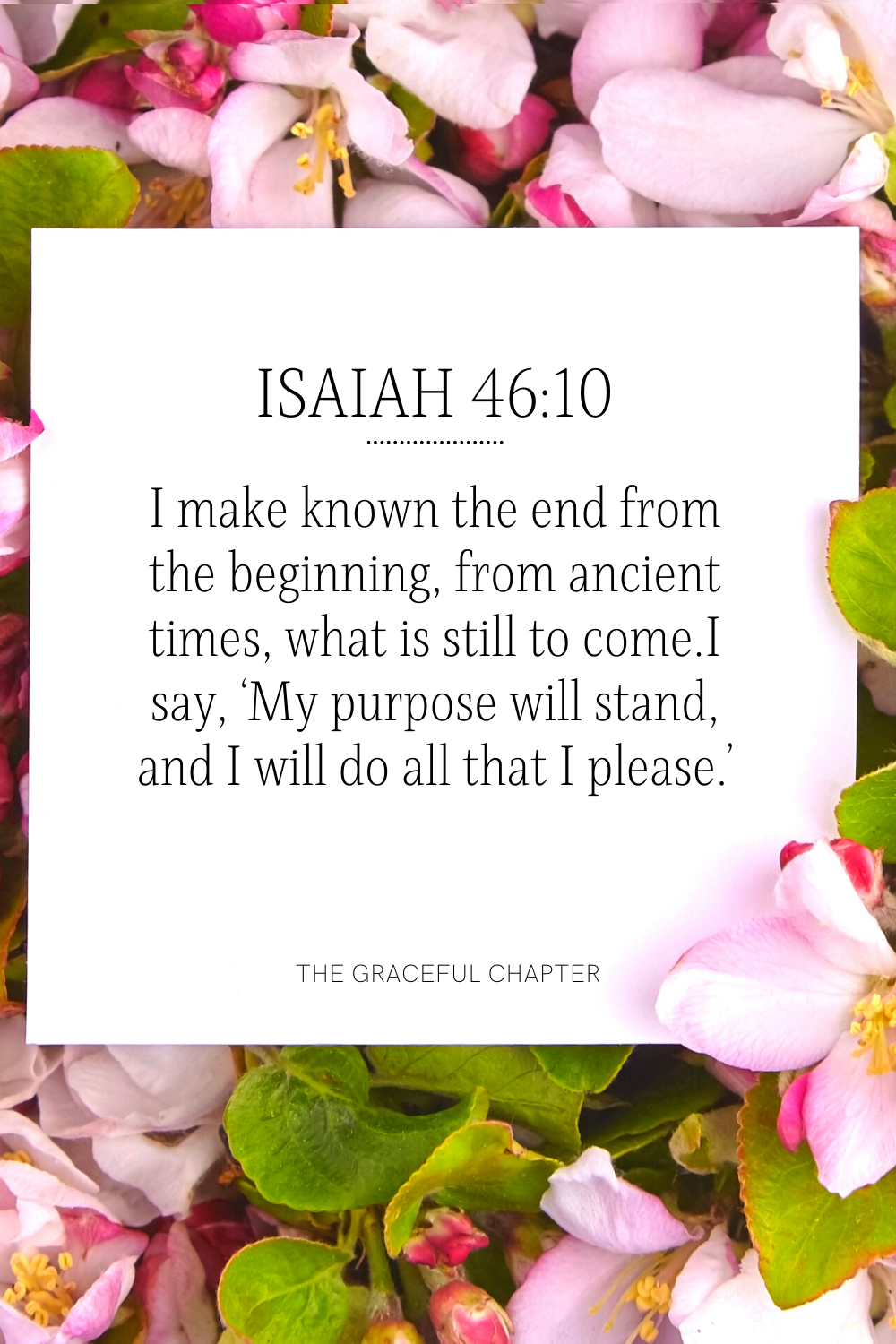 I make known the end from the beginning, from ancient times, what is still to come. I say, 'My purpose will stand, and I will do all that I please.' Isaiah 46:10