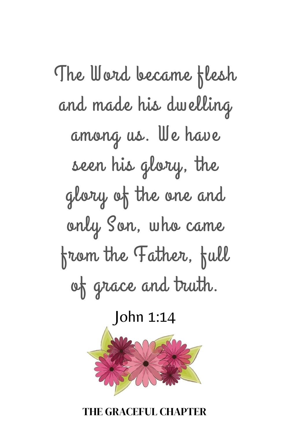 The Word became flesh and made his dwelling among us. We have seen his glory, the glory of the one and only Son, who came from the Father, full of grace and truth. John 1:14