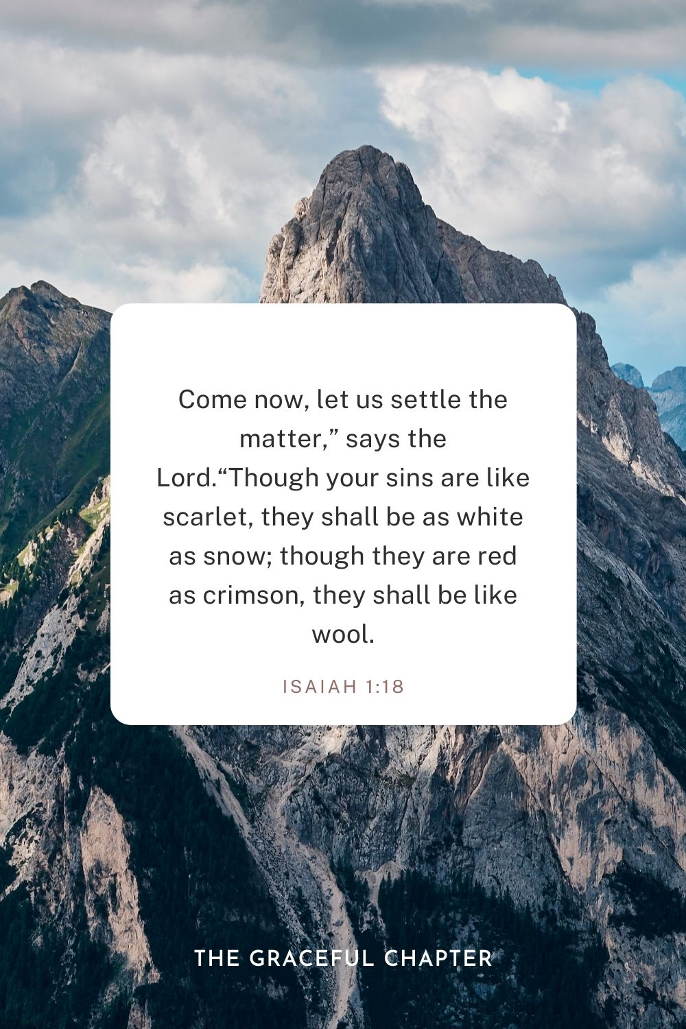 "Come now, let us settle the matter,"" says the Lord. ""Though your sins are like scarlet, they shall be as white as snow; though they are red as crimson, they shall be like wool. Isaiah 1:18"