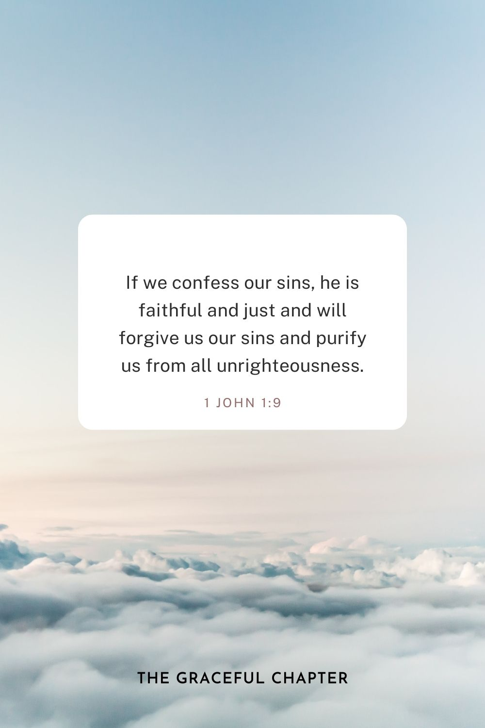 If we confess our sins, he is faithful and just and will forgive us our sins and purify us from all unrighteousness. 1 John 1:9