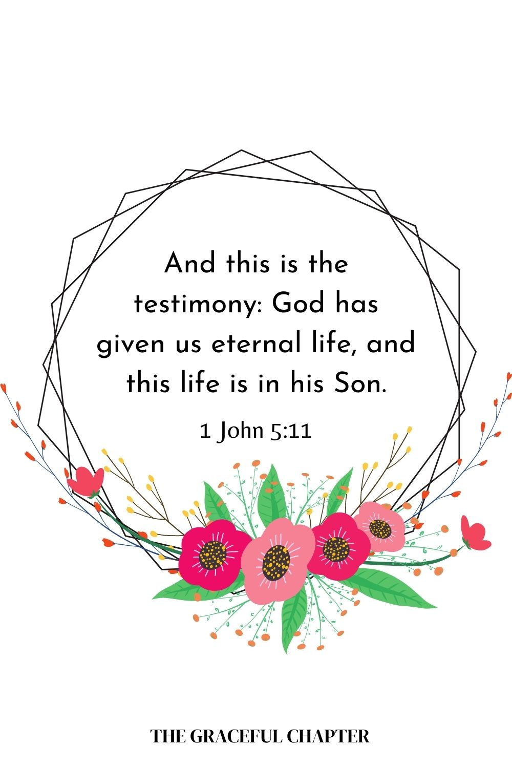 And this is the testimony: God has given us eternal life, and this life is in his Son.1 John 5:11