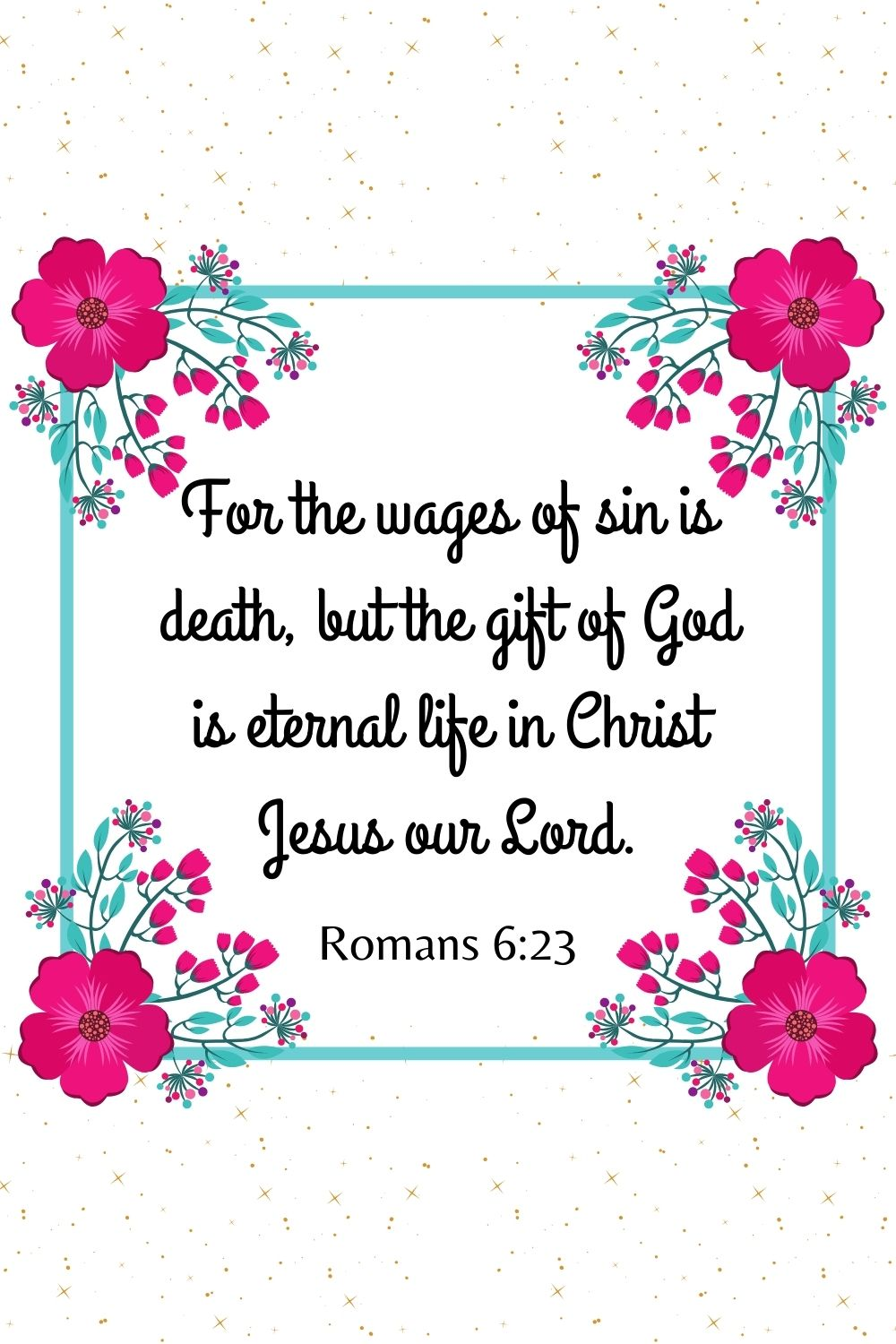 For the wages of sin is death, but the gift of God is eternal life in Christ Jesus our Lord. Romans 6:23