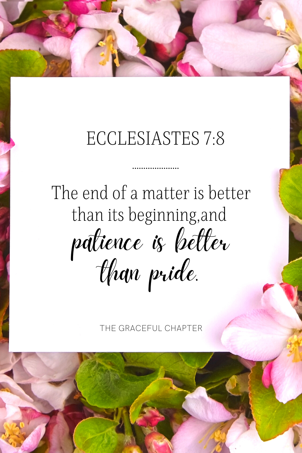 The end of a matter is better than its beginning, and patience is better than pride. Ecclesiastes 7:8