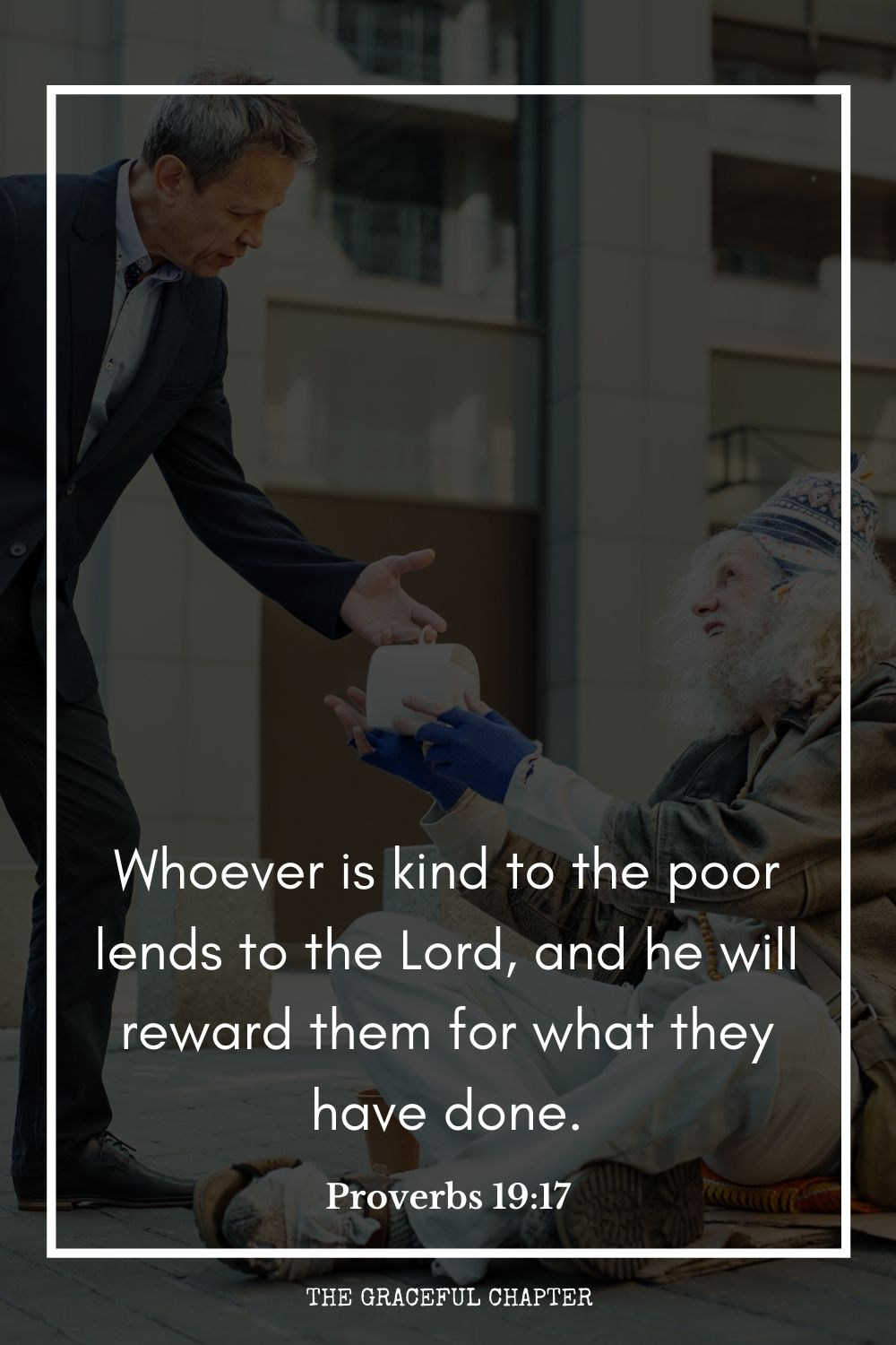 Whoever is kind to the poor lends to the Lord, and he will reward them for what they have done. Proverbs 19:17