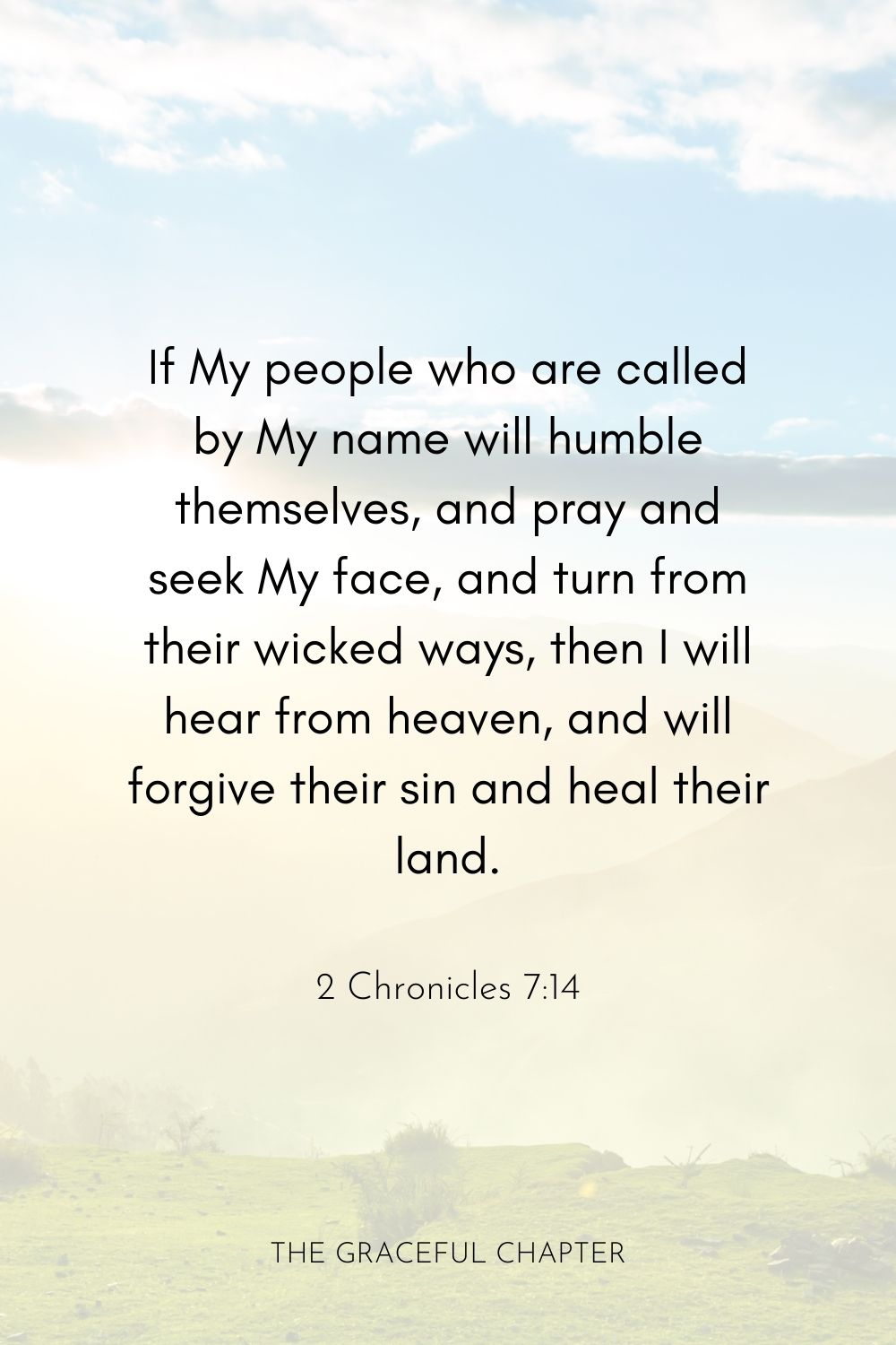 If My people who are called by My name will humble themselves, and pray and seek My face, and turn from their wicked ways, then I will hear from heaven and will forgive their sin and heal their land.  2 Chronicles 7:14