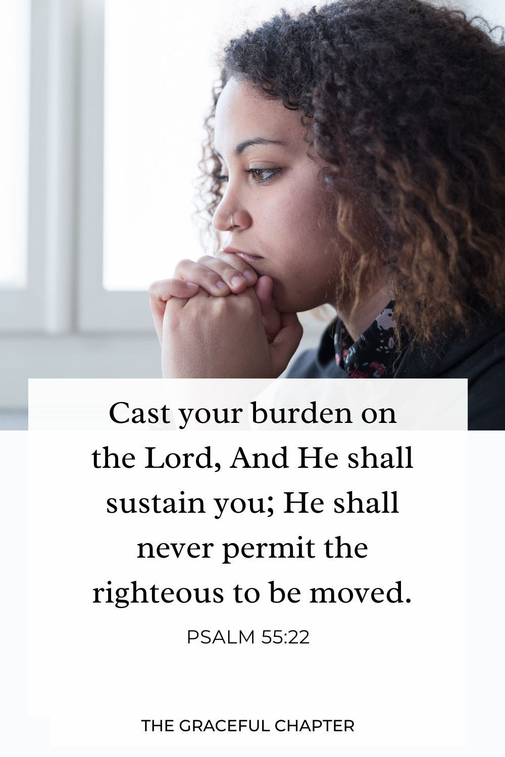Cast your burden on the Lord, And He shall sustain you; He shall never permit the righteous to be moved. Psalm 55:22