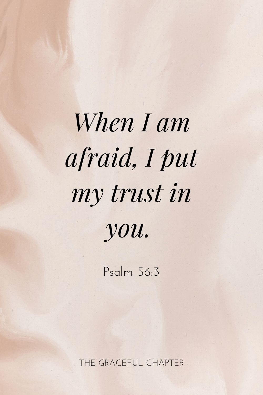 When I am afraid, I put my trust in you. Psalm 56:3