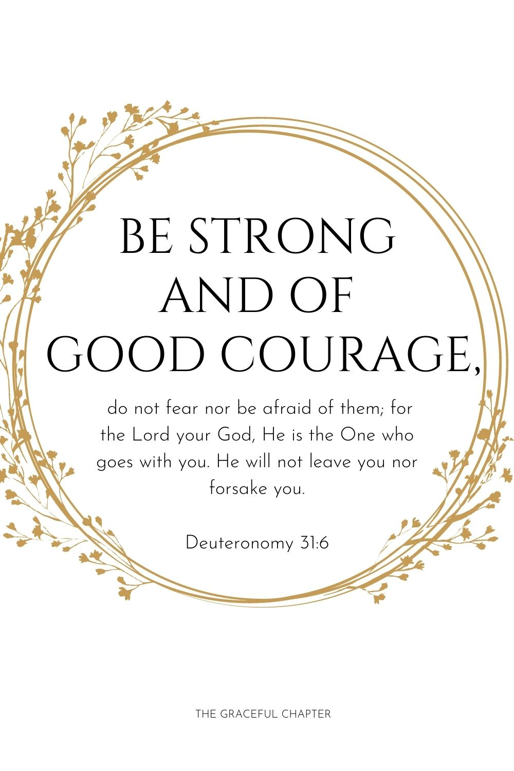 Be strong and of good courage, do not fear nor be afraid of them; for the Lord your God, He is the One who goes with you. He will not leave you nor forsake you. Deuteronomy 31:6