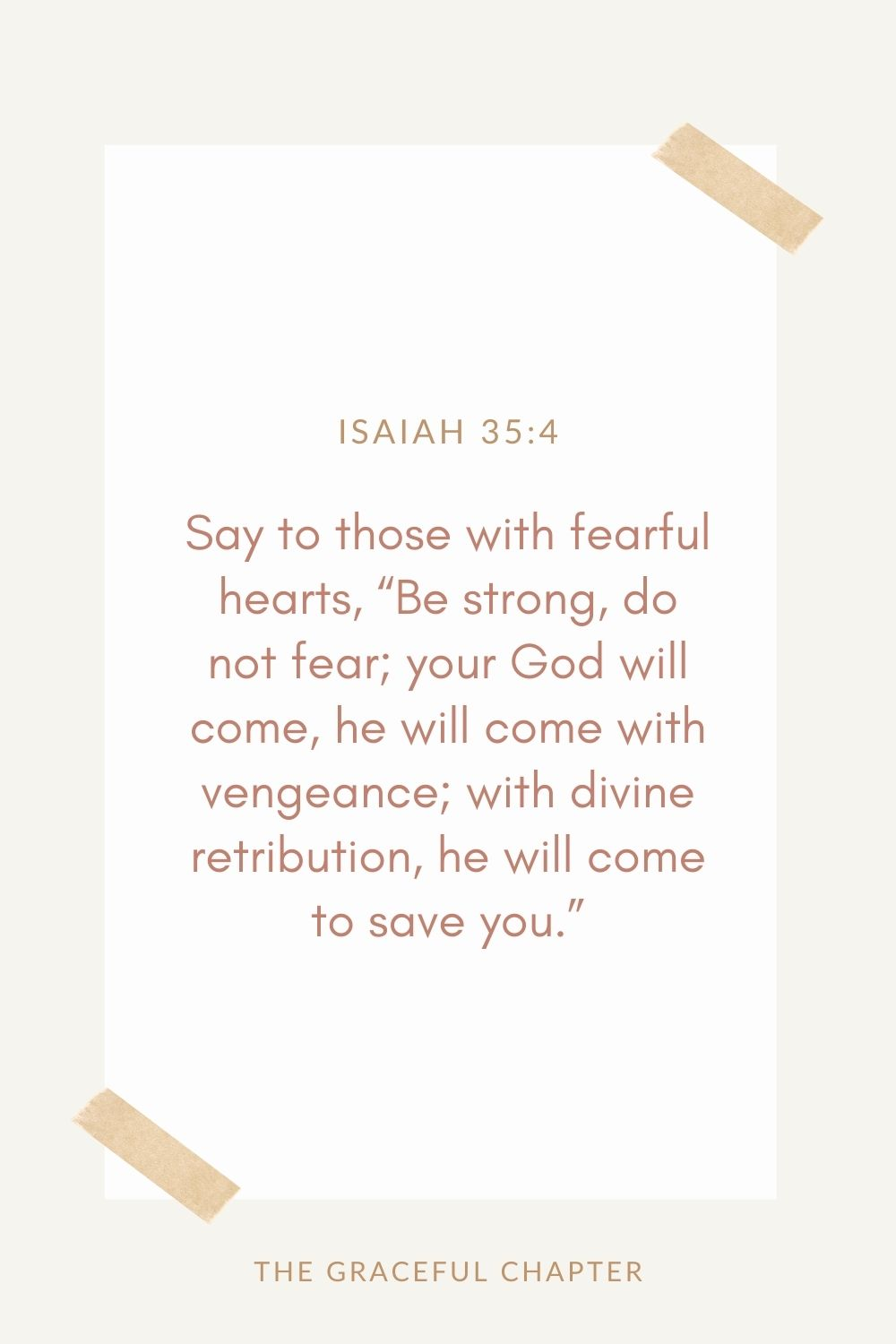 "Say to those with fearful hearts,  ""Be strong, do not fear; your God will come, he will come with vengeance; with divine retribution  he will come to save you."" Isaiah 35:4"