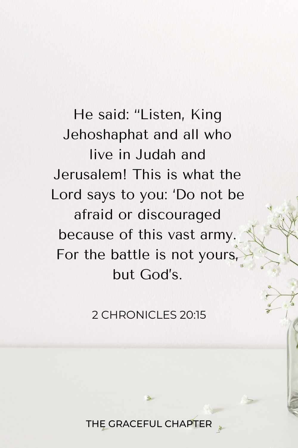 "He said: ""Listen, King Jehoshaphat and all who live in Judah and Jerusalem! This is what the Lord says to you: 'Do not be afraid or discouraged because of this vast army. For the battle is not yours, but God's. 2 Chronicles 20:15"