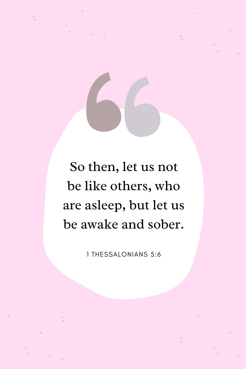 So then, let us not be like others, who are asleep, but let us be awake and sober. 1 Thessalonians 5:6