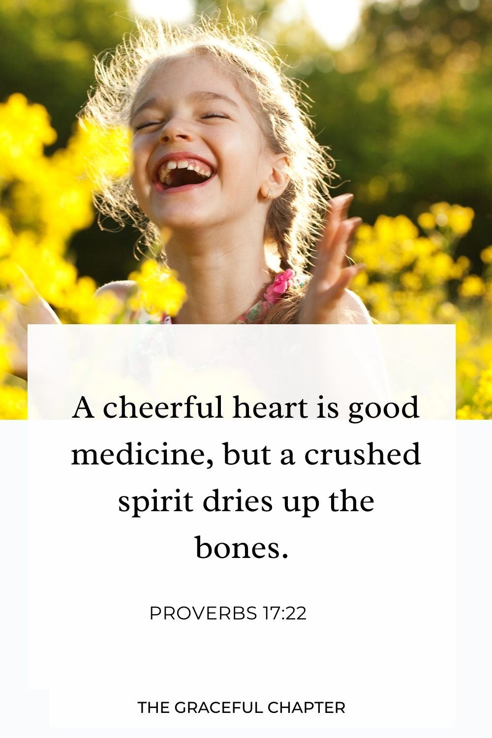 A cheerful heart is good medicine, but a crushed spirit dries up the bones. Proverbs 17:22
