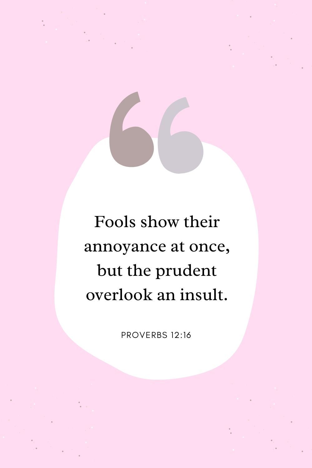 Fools show their annoyance at once, but the prudent overlook an insult. Proverbs 12:16