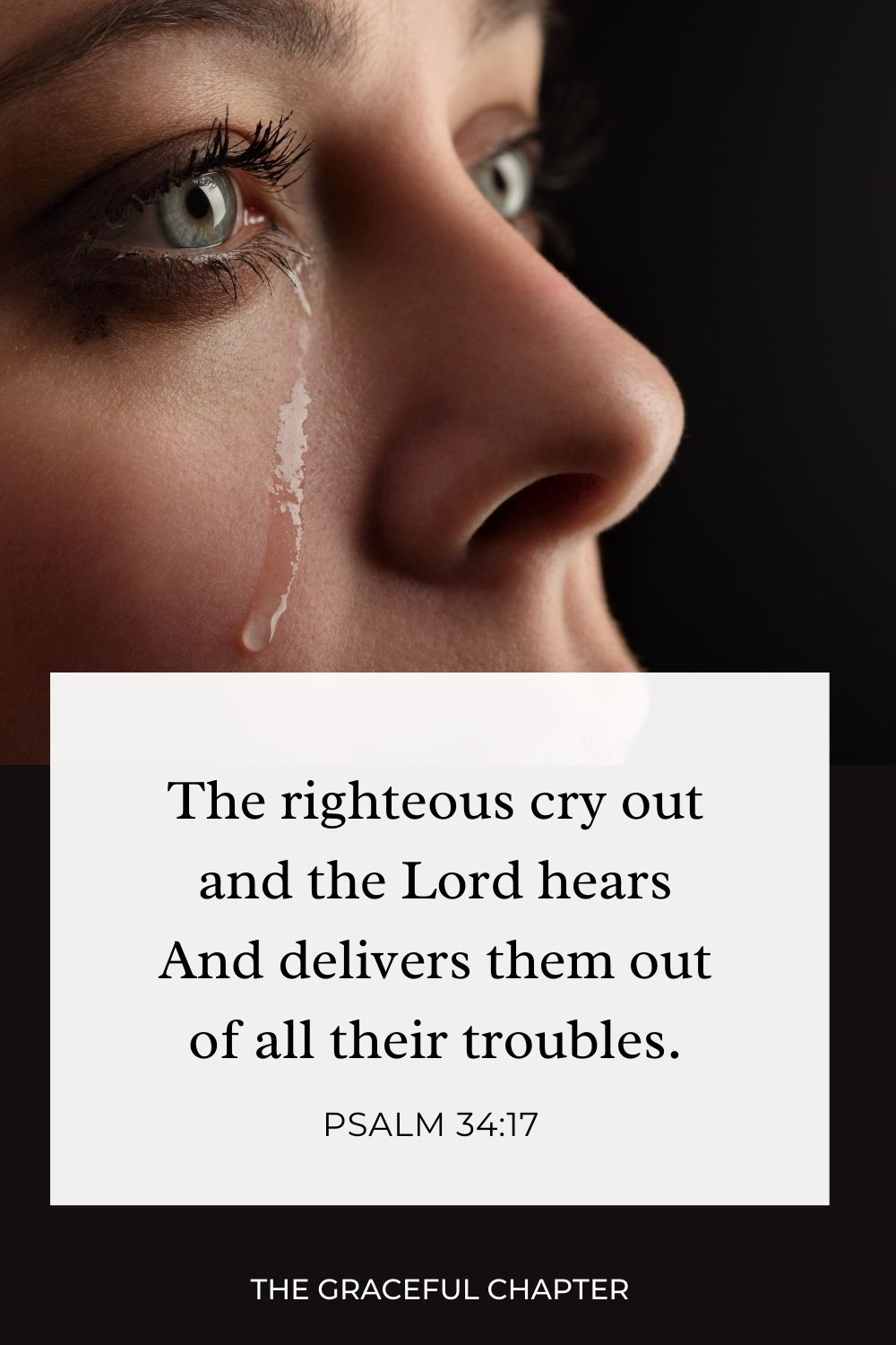 The righteous cry out, and the Lord hears, And delivers them out of all their troubles. Psalm 34:17