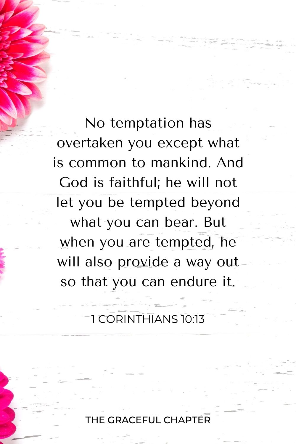 No temptation has overtaken you except what is common to mankind. And God is faithful; he will not let you be tempted beyond what you can bear. But when you are tempted, he will also provide a way out so that you can endure it. 1 Corinthians 10:13