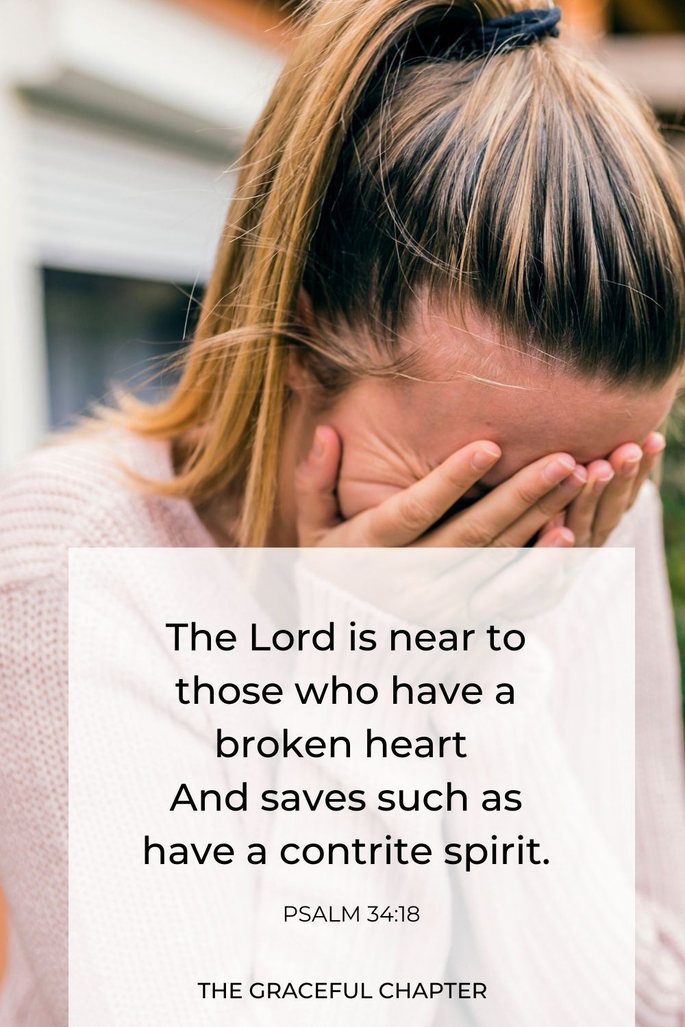 The Lord is near to those who have a broken heart, And saves such as have a contrite spirit. Psalm 34:18