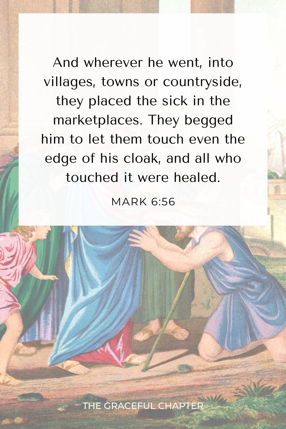 And wherever he went, into villages, towns or countryside, they placed the sick in the marketplaces. They begged him to let them touch even the edge of his cloak, and all who touched it were healed. Mark 6:56