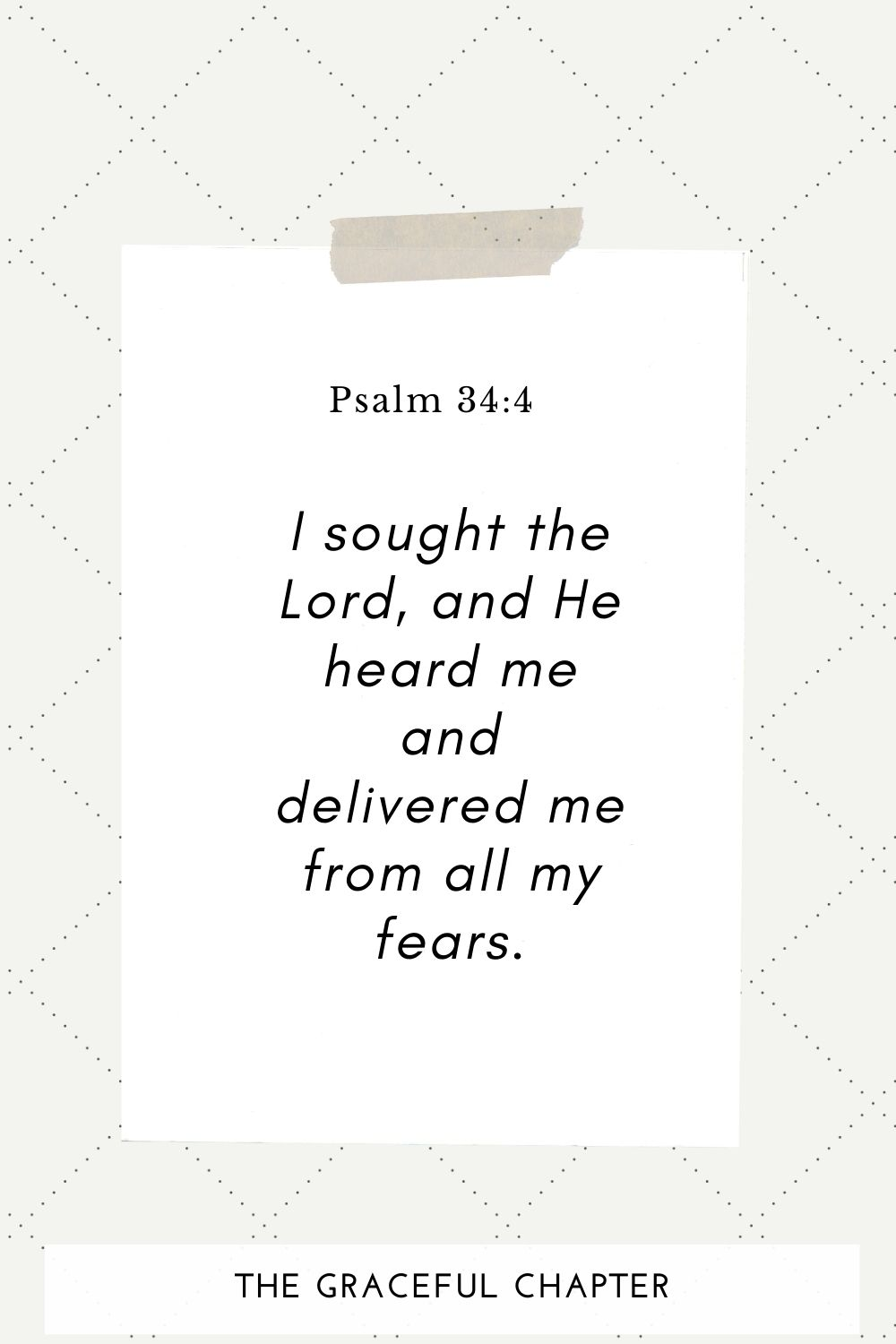 I sought the Lord, and He heard me and delivered me from all my fears. Psalm 34:4