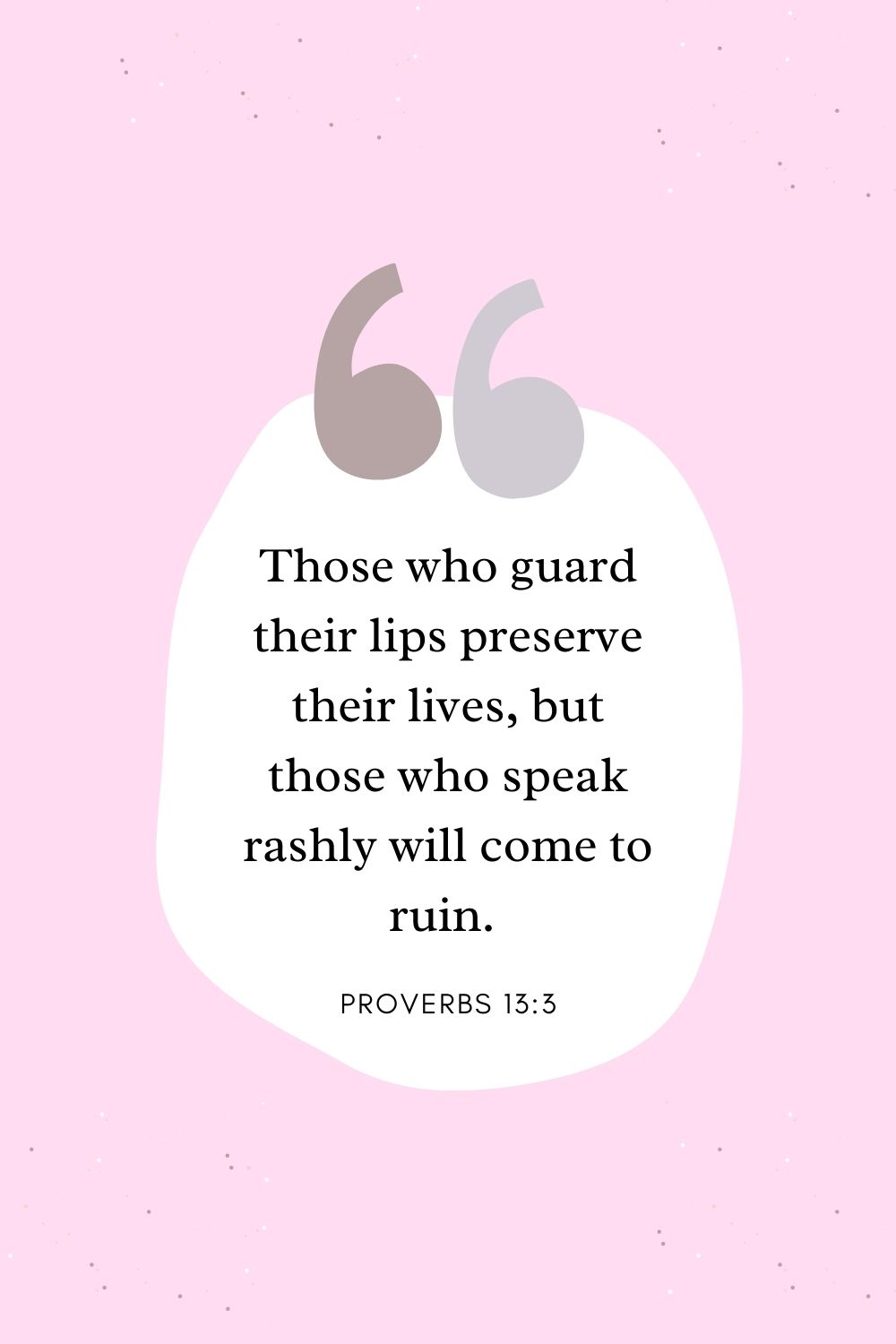 Those who guard their lips preserve their lives, but those who speak rashly will come to ruin. Proverbs 13:3