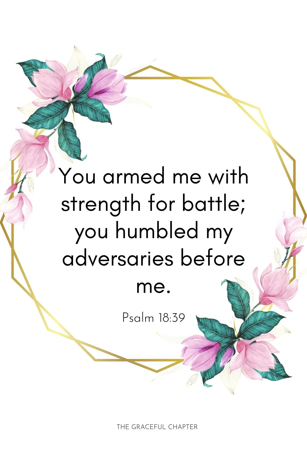 You armed me with strength for battle; you humbled my adversaries before me. Psalm 18:39